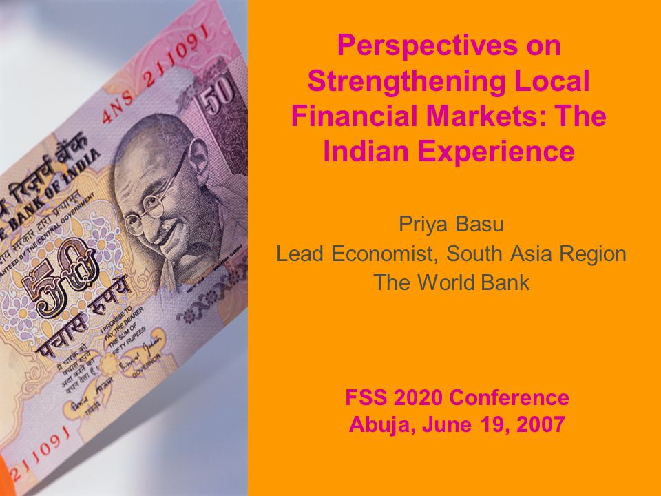Perspectives on Strengthening Local Financial Markets: The Indian Experience Priya Basu Lead Economist, South Asia Region The World Bank FSS 2020 Conference Abuja, June 19, 2007
