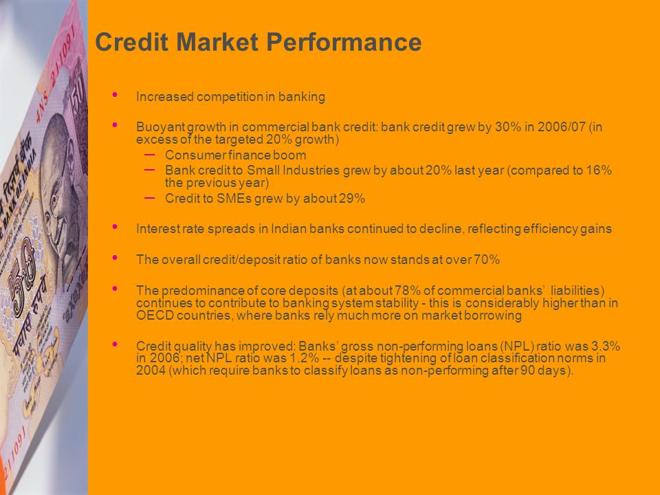 Credit Market Performance Increased competition in banking Buoyant growth in commercial bank credit: bank credit grew by 30% in 2006/07 (in excess of the targeted 20% growth) – Consumer finance boom – Bank credit to Small Industries grew by about 20% last year (compared to 16% the previous year) – Credit to SMEs grew by about 29% Interest rate spreads in Indian banks continued to decline, reflecting efficiency gains The overall credit/deposit ratio of banks now stands at over 70% The predominance of core deposits (at about 78% of commercial banks' liabilities) continues to contribute to banking system stability - this is considerably higher than in OECD countries, where banks rely much more on market borrowing Credit quality has improved: Banks' gross non-performing loans (NPL) ratio was 3.3% in 2006; net NPL ratio was 1.2% -- despite tightening of loan classification norms in 2004 (which require banks to classify loans as non-performing after 90 days).
