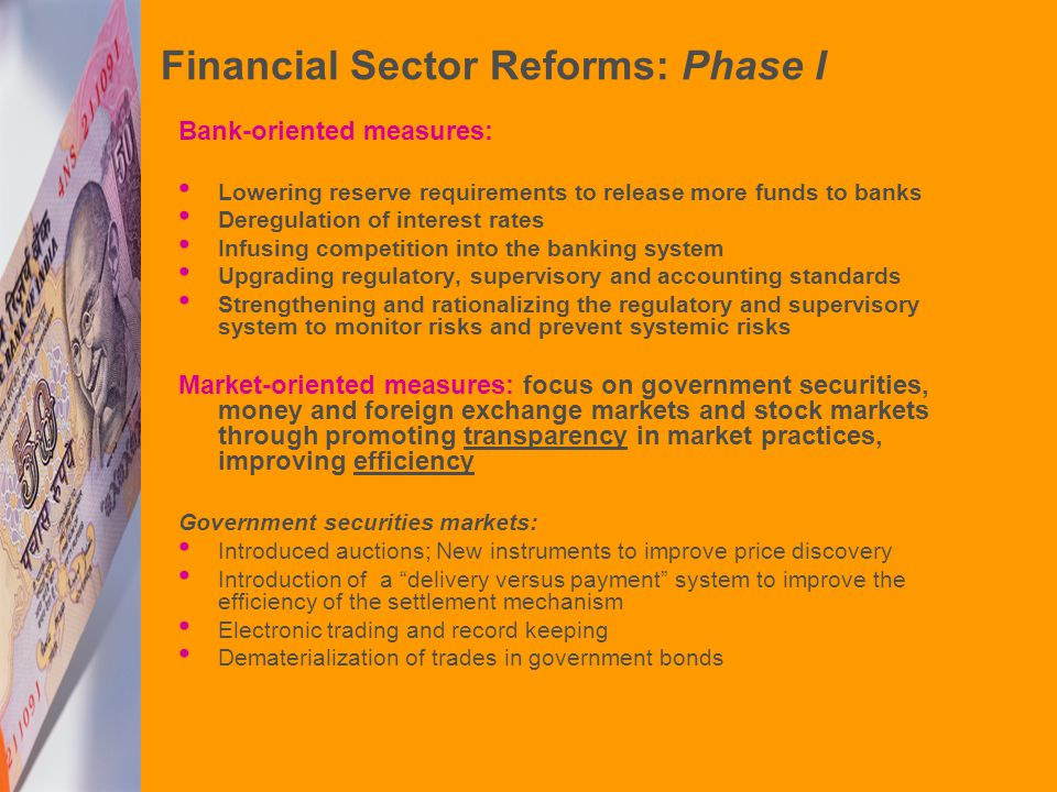Financial Sector Reforms: Phase I Bank-oriented measures: Lowering reserve requirements to release more funds to banks Deregulation of interest rates Infusing competition into the banking system Upgrading regulatory, supervisory and accounting standards Strengthening and rationalizing the regulatory and supervisory system to monitor risks and prevent systemic risks Market-oriented measures: focus on government securities, money and foreign exchange markets and stock markets through promoting transparency in market practices, improving efficiency Government securities markets: Introduced auctions; New instruments to improve price discovery Introduction of a delivery versus payment system to improve the efficiency of the settlement mechanism Electronic trading and record keeping Dematerialization of trades in government bonds