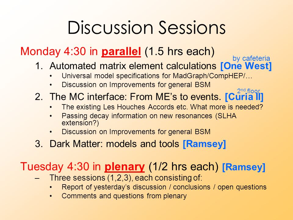 Discussion Sessions Monday 4:30 in parallel (1.5 hrs each) 1.Automated matrix element calculations [One West] Universal model specifications for MadGraph/CompHEP/… Discussion on Improvements for general BSM 2.The MC interface: From ME's to events.