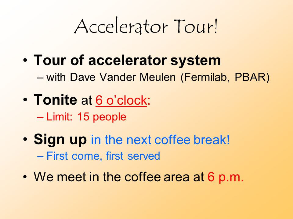 Accelerator Tour! Tour of accelerator system –with Dave Vander Meulen (Fermilab, PBAR) Tonite at 6 o'clock: –Limit: 15 people Sign up in the next coff
