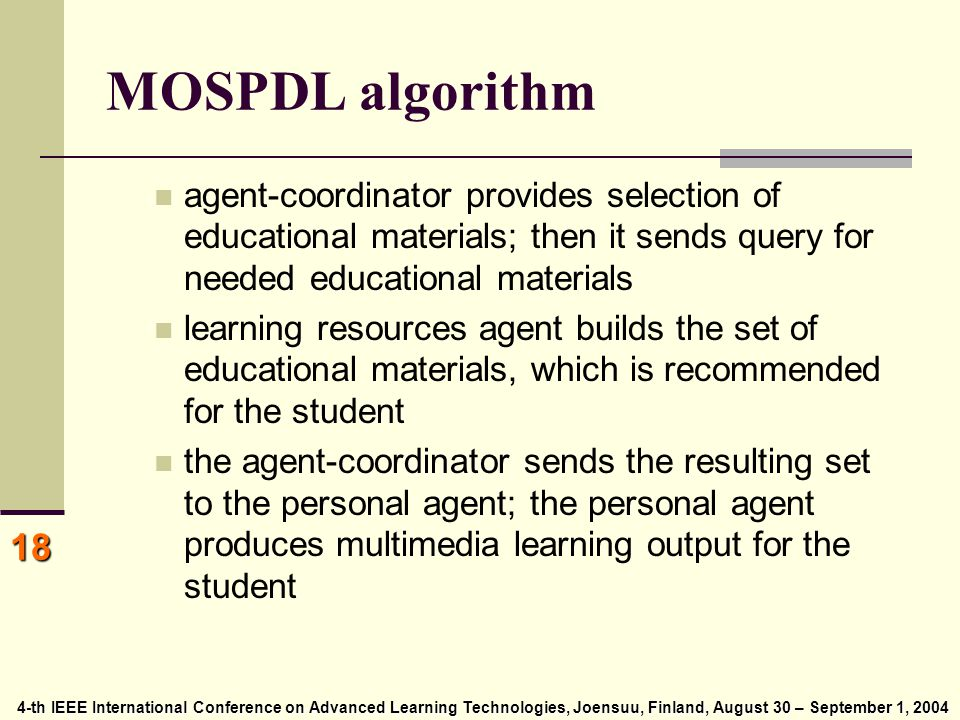 4-th IEEE International Conference on Advanced Learning Technologies, Joensuu, Finland, August 30 – September 1, 2004 4-th IEEE International Conference on Advanced Learning Technologies, Joensuu, Finland, August 30 – September 1, 2004 18 MOSPDL algorithm agent-coordinator provides selection of educational materials; then it sends query for needed educational materials learning resources agent builds the set of educational materials, which is recommended for the student the agent-coordinator sends the resulting set to the personal agent; the personal agent produces multimedia learning output for the student