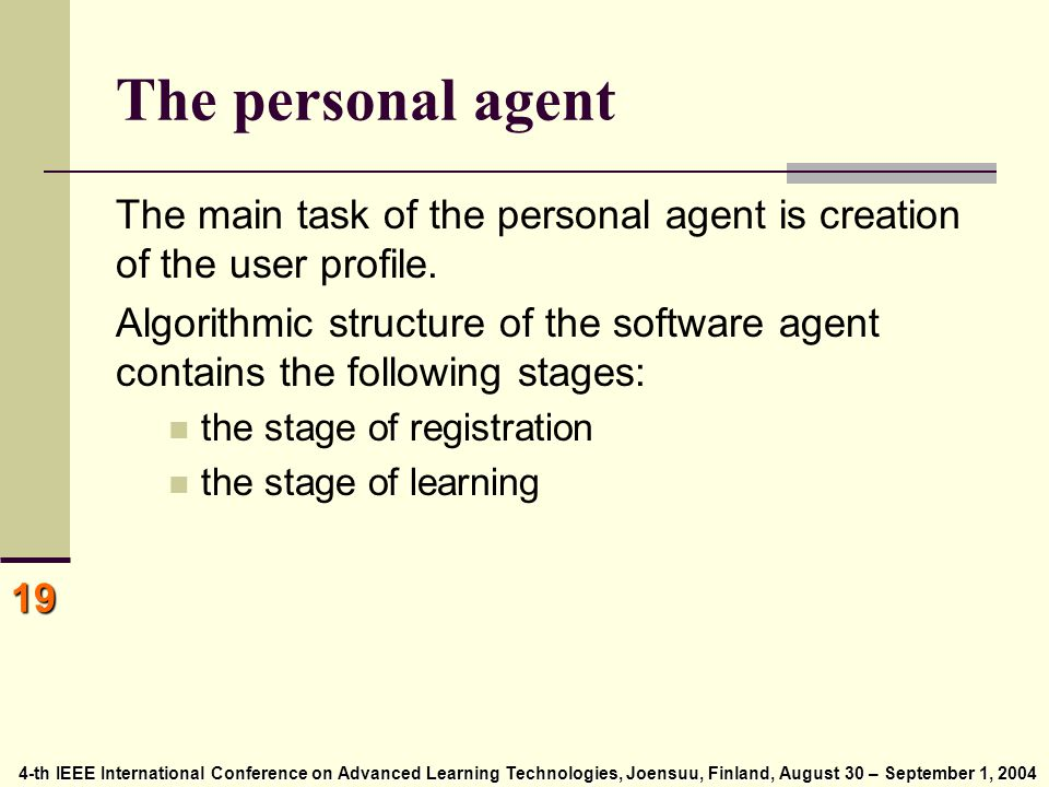 4-th IEEE International Conference on Advanced Learning Technologies, Joensuu, Finland, August 30 – September 1, 2004 4-th IEEE International Conference on Advanced Learning Technologies, Joensuu, Finland, August 30 – September 1, 2004 19 The personal agent The main task of the personal agent is creation of the user profile.