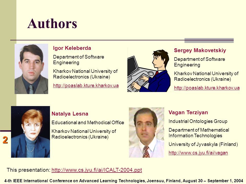 4-th IEEE International Conference on Advanced Learning Technologies, Joensuu, Finland, August 30 – September 1, 2004 4-th IEEE International Conference on Advanced Learning Technologies, Joensuu, Finland, August 30 – September 1, 2004 2 Authors Vagan Terziyan Industrial Ontologies Group Department of Mathematical Information Technologies University of Jyvaskyla (Finland) http://www.cs.jyu.fi/ai/vagan This presentation: http://www.cs.jyu.fi/ai/ICALT-2004.ppthttp://www.cs.jyu.fi/ai/ICALT-2004.ppt Igor Keleberda Department of Software Engineering Kharkov National University of Radioelectronics (Ukraine) http://poaslab.kture.kharkov.ua Natalya Lesna Educational and Methodical Office Kharkov National University of Radioelectronics (Ukraine) Sergey Makovetskiy Department of Software Engineering Kharkov National University of Radioelectronics (Ukraine) http://poaslab.kture.kharkov.ua