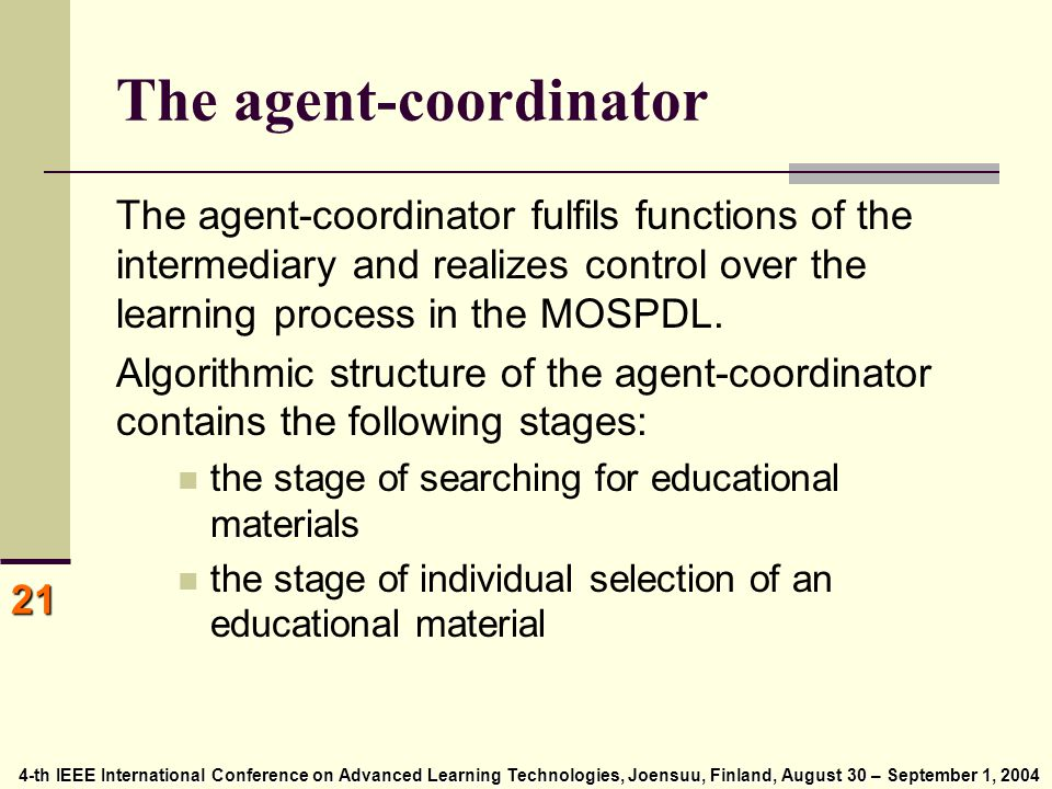 4-th IEEE International Conference on Advanced Learning Technologies, Joensuu, Finland, August 30 – September 1, 2004 4-th IEEE International Conference on Advanced Learning Technologies, Joensuu, Finland, August 30 – September 1, 2004 21 The agent-coordinator The agent-coordinator fulfils functions of the intermediary and realizes control over the learning process in the MOSPDL.