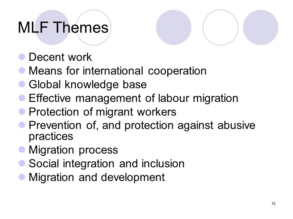 16 MLF Themes Decent work Means for international cooperation Global knowledge base Effective management of labour migration Protection of migrant wor