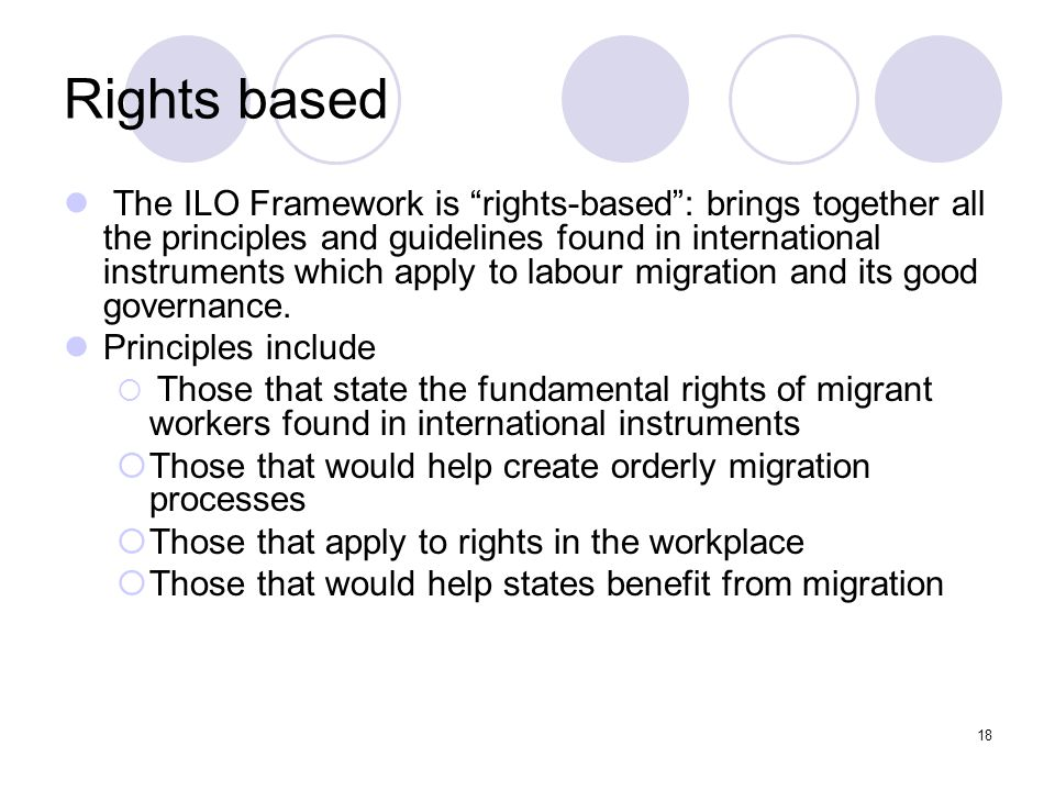 "18 Rights based The ILO Framework is ""rights-based"": brings together all the principles and guidelines found in international instruments which apply"