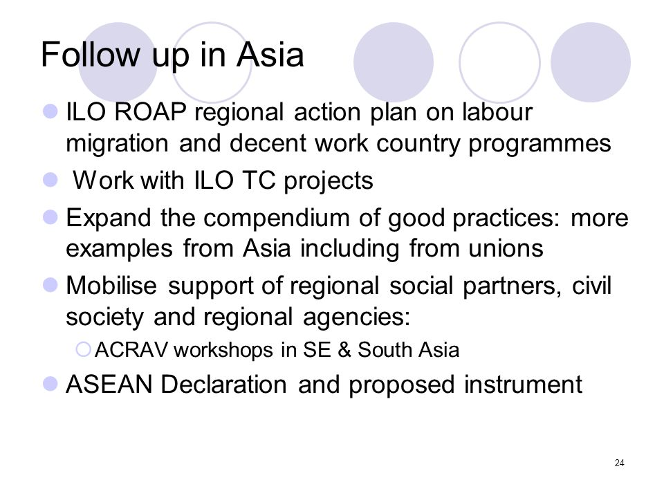 24 Follow up in Asia ILO ROAP regional action plan on labour migration and decent work country programmes Work with ILO TC projects Expand the compend