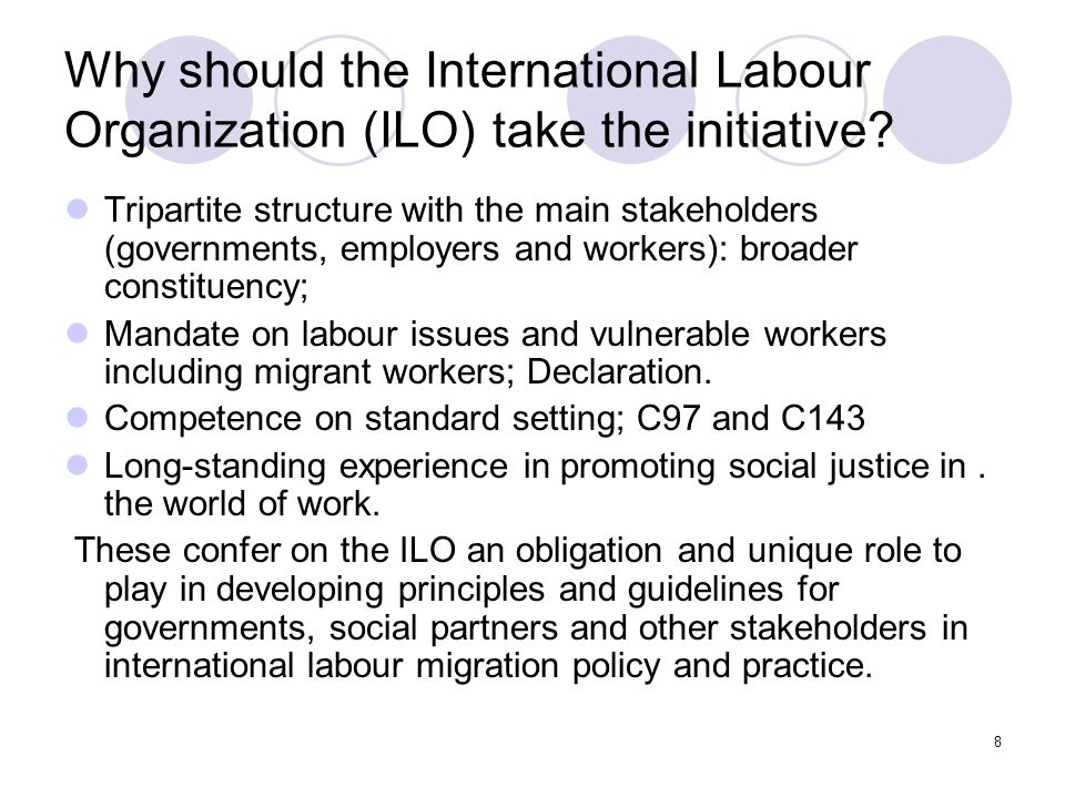 9 ILO approach to labour migration As a labour market and decent work issue; work with labour ministries; View labour migration as a positive factor in development; Tripartite approach to labour migration; Rights based approach; pioneered international instruments since the 1930s; Promoting international cooperation & multilateral approaches.