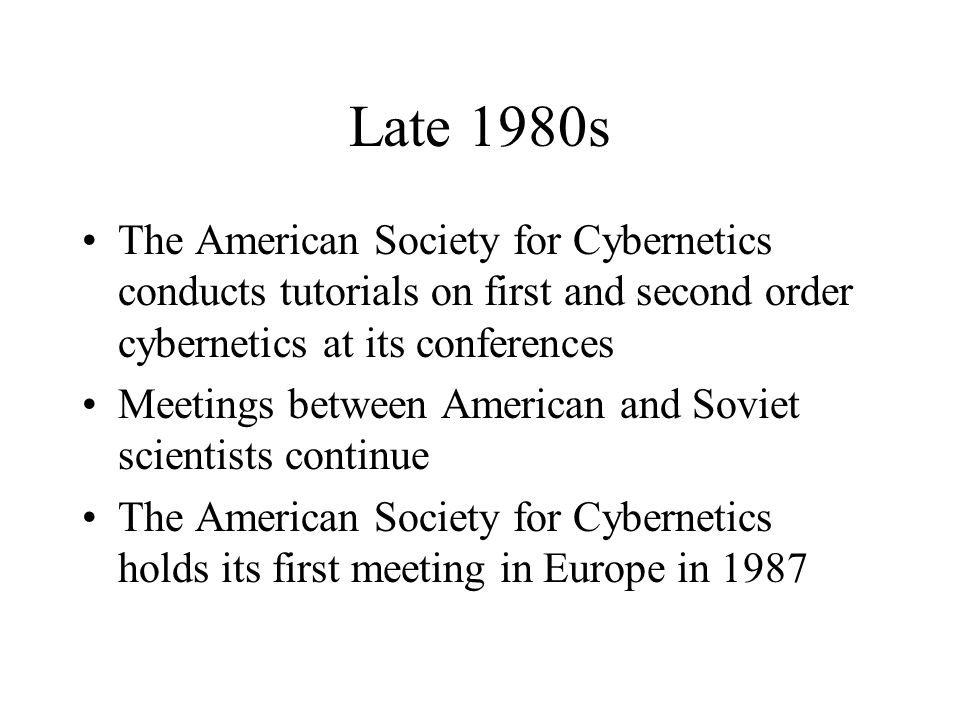 Late 1980s The American Society for Cybernetics conducts tutorials on first and second order cybernetics at its conferences Meetings between American and Soviet scientists continue The American Society for Cybernetics holds its first meeting in Europe in 1987