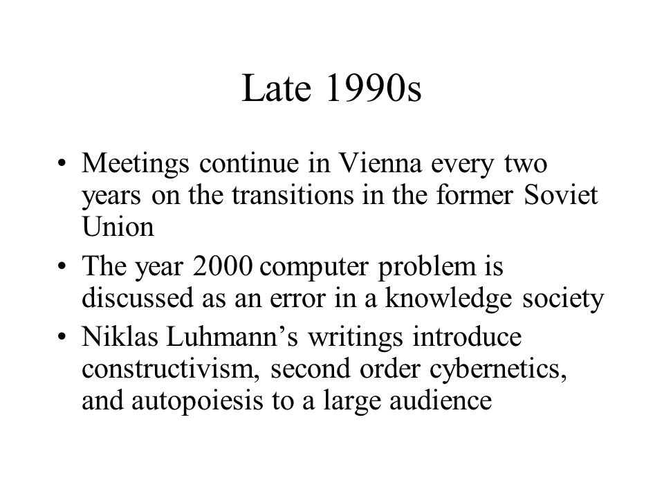 Late 1990s Meetings continue in Vienna every two years on the transitions in the former Soviet Union The year 2000 computer problem is discussed as an error in a knowledge society Niklas Luhmann's writings introduce constructivism, second order cybernetics, and autopoiesis to a large audience
