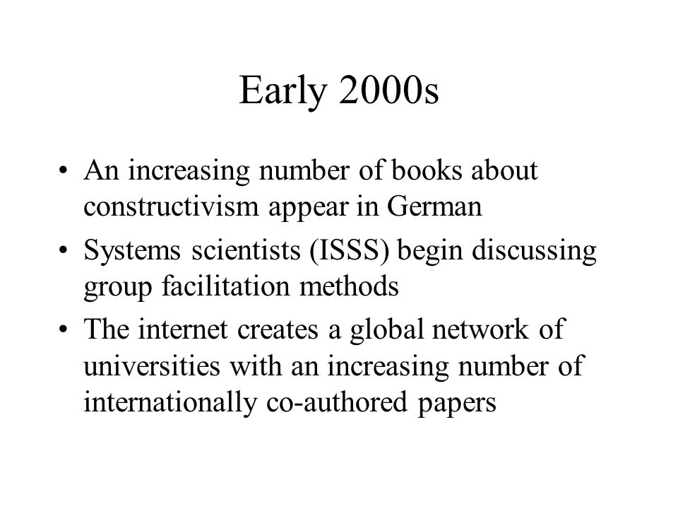 Early 2000s An increasing number of books about constructivism appear in German Systems scientists (ISSS) begin discussing group facilitation methods The internet creates a global network of universities with an increasing number of internationally co-authored papers
