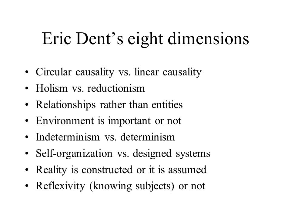 Eric Dent's eight dimensions Circular causality vs. linear causality Holism vs. reductionism Relationships rather than entities Environment is importa