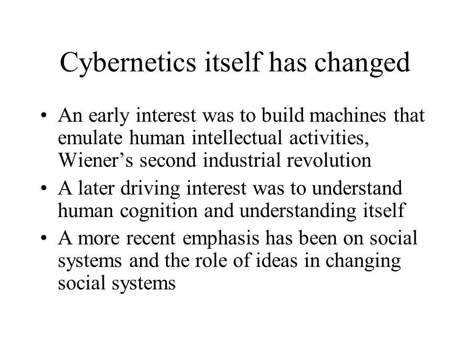 Cybernetics itself has changed An early interest was to build machines that emulate human intellectual activities, Wiener's second industrial revoluti