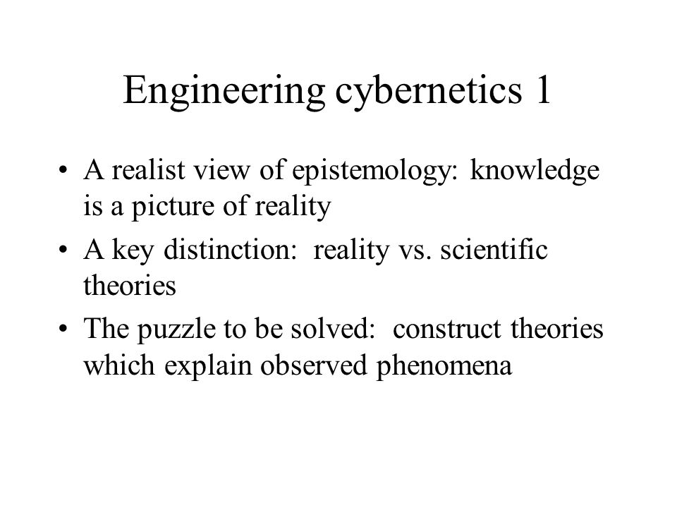 Engineering cybernetics 1 A realist view of epistemology: knowledge is a picture of reality A key distinction: reality vs.