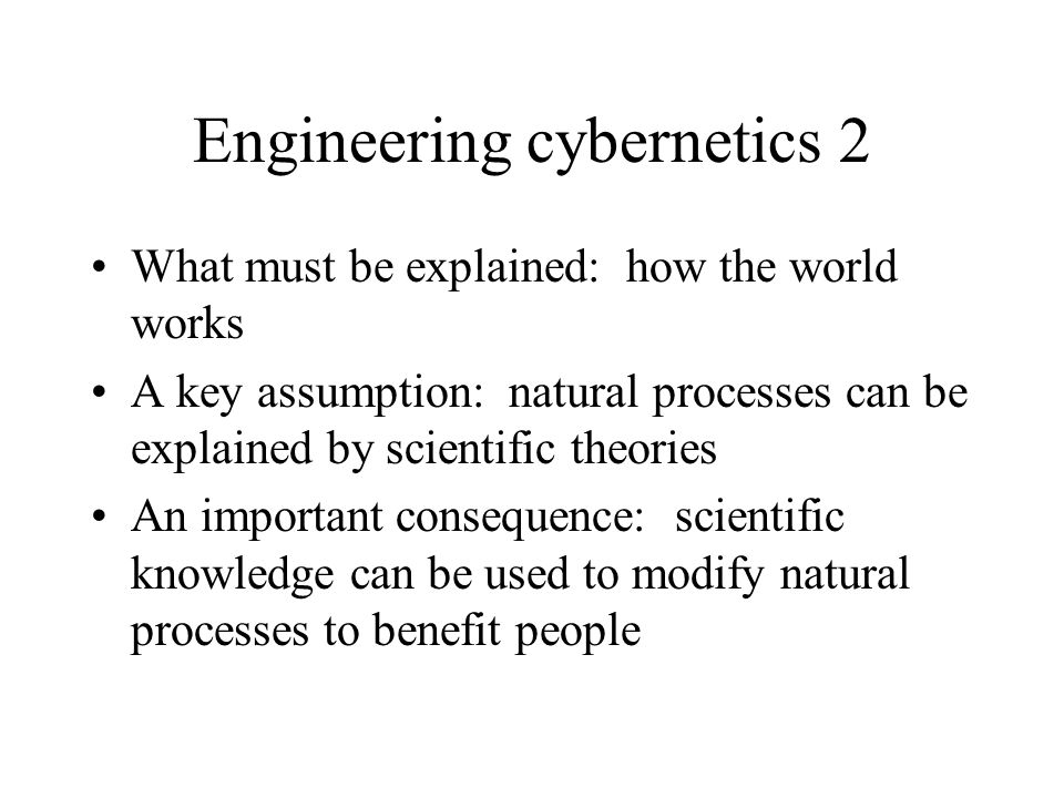 Engineering cybernetics 2 What must be explained: how the world works A key assumption: natural processes can be explained by scientific theories An important consequence: scientific knowledge can be used to modify natural processes to benefit people