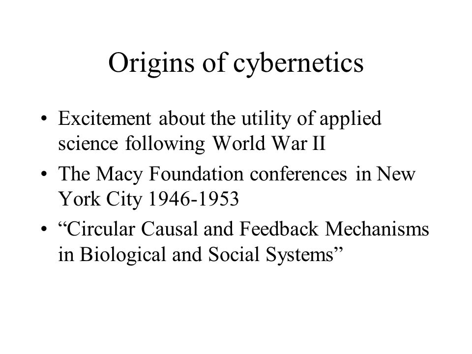 Origins of cybernetics Excitement about the utility of applied science following World War II The Macy Foundation conferences in New York City Circular Causal and Feedback Mechanisms in Biological and Social Systems