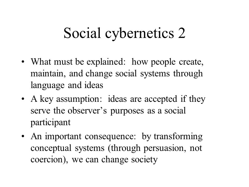Social cybernetics 2 What must be explained: how people create, maintain, and change social systems through language and ideas A key assumption: ideas are accepted if they serve the observer's purposes as a social participant An important consequence: by transforming conceptual systems (through persuasion, not coercion), we can change society