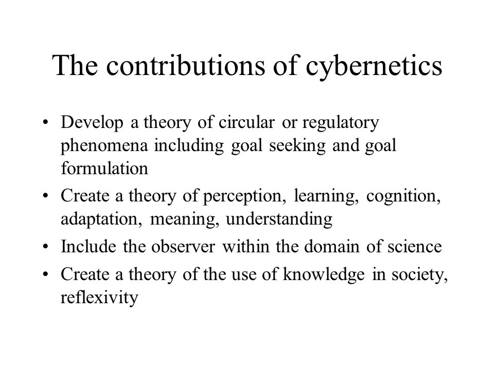 The contributions of cybernetics Develop a theory of circular or regulatory phenomena including goal seeking and goal formulation Create a theory of perception, learning, cognition, adaptation, meaning, understanding Include the observer within the domain of science Create a theory of the use of knowledge in society, reflexivity