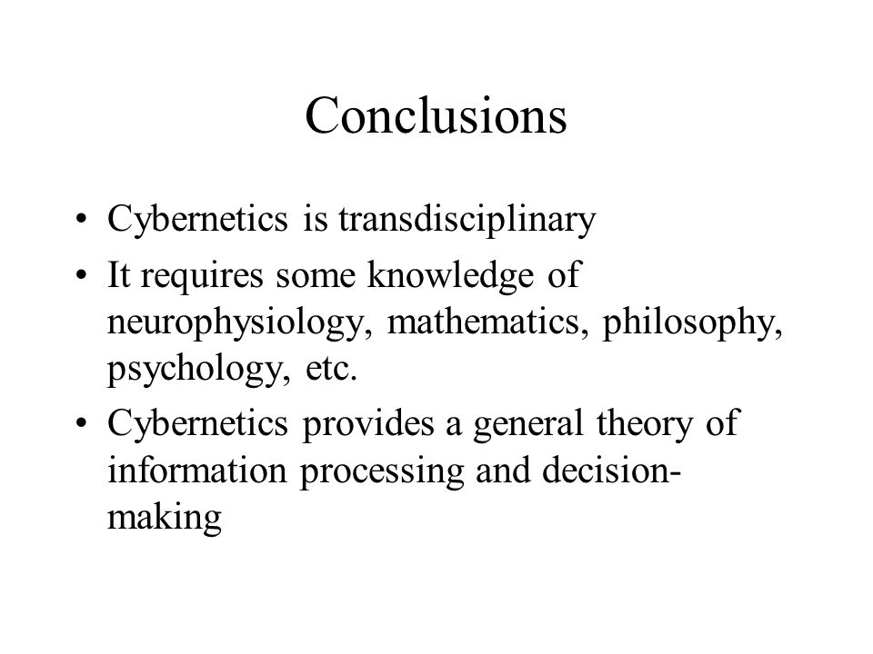 Conclusions Cybernetics is transdisciplinary It requires some knowledge of neurophysiology, mathematics, philosophy, psychology, etc.