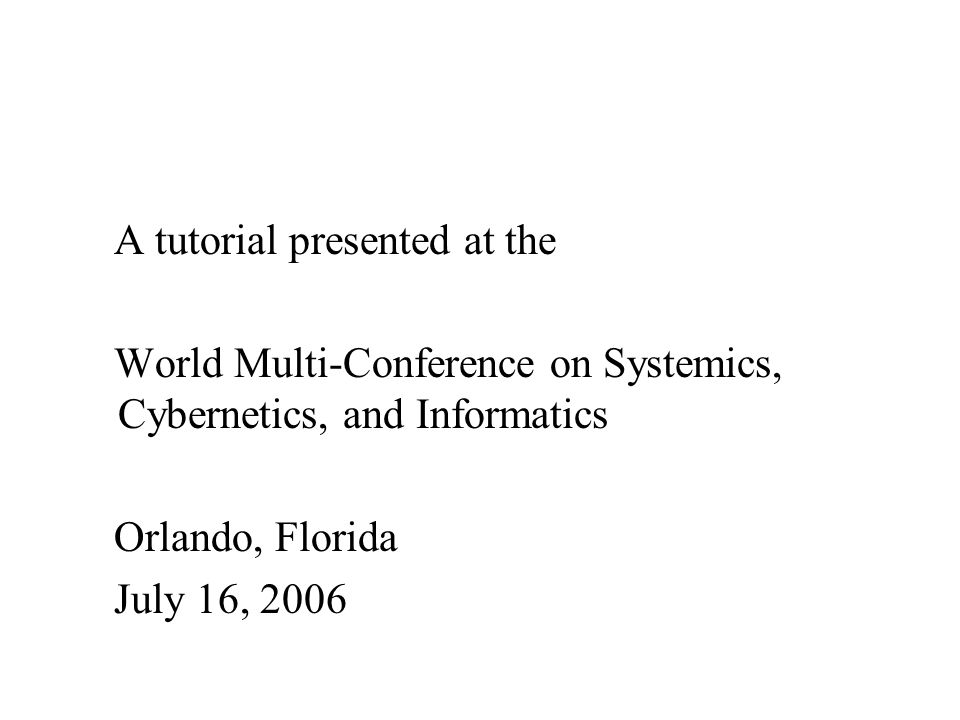 A tutorial presented at the World Multi-Conference on Systemics, Cybernetics, and Informatics Orlando, Florida July 16, 2006
