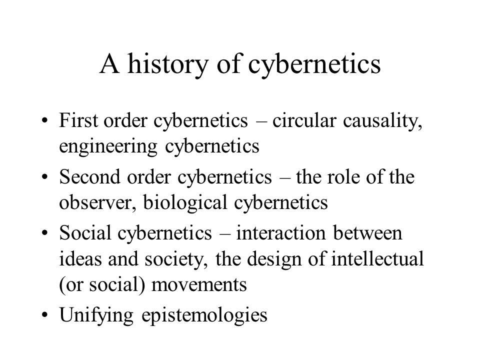 A history of cybernetics First order cybernetics – circular causality, engineering cybernetics Second order cybernetics – the role of the observer, bi