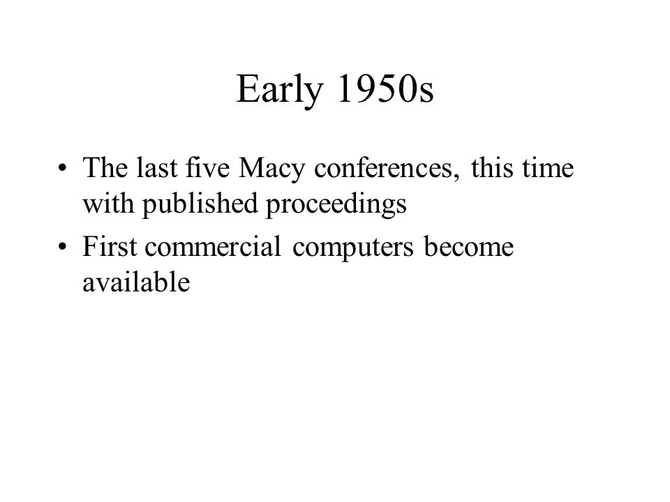 Early 1950s The last five Macy conferences, this time with published proceedings First commercial computers become available
