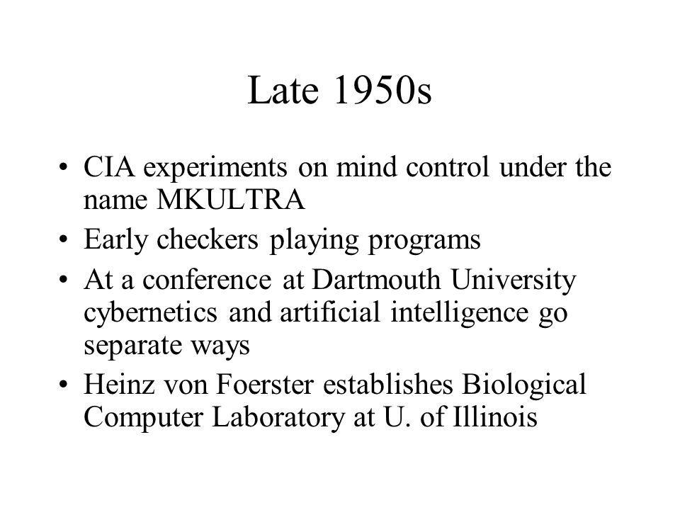 Late 1950s CIA experiments on mind control under the name MKULTRA Early checkers playing programs At a conference at Dartmouth University cybernetics and artificial intelligence go separate ways Heinz von Foerster establishes Biological Computer Laboratory at U.