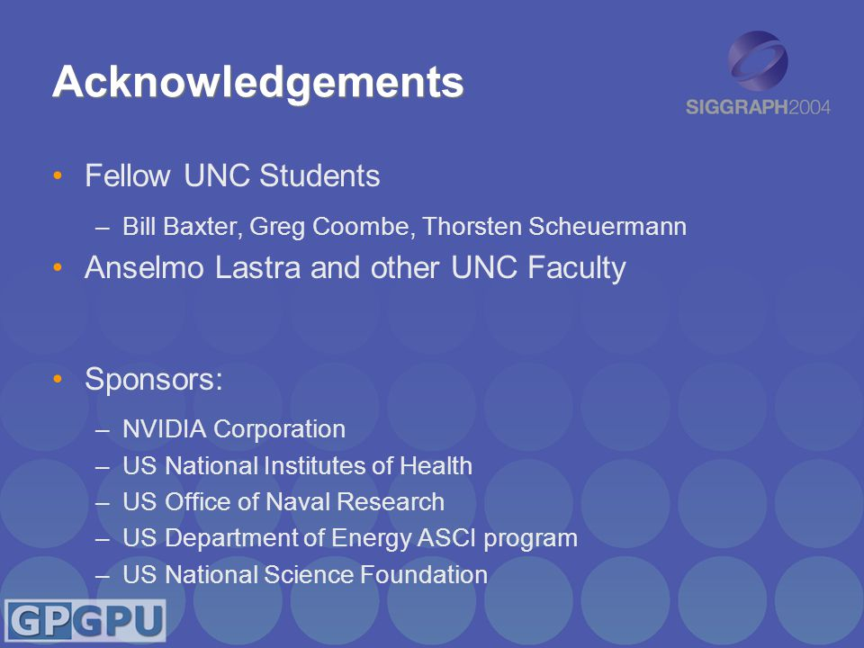 Acknowledgements Fellow UNC Students –Bill Baxter, Greg Coombe, Thorsten Scheuermann Anselmo Lastra and other UNC Faculty Sponsors: –NVIDIA Corporatio