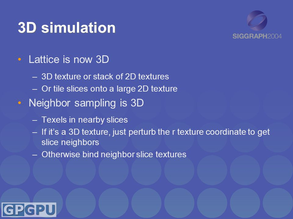 3D simulation Lattice is now 3D –3D texture or stack of 2D textures –Or tile slices onto a large 2D texture Neighbor sampling is 3D –Texels in nearby slices –If it's a 3D texture, just perturb the r texture coordinate to get slice neighbors –Otherwise bind neighbor slice textures