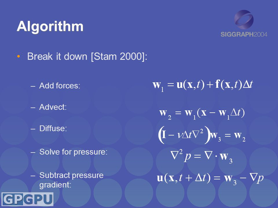 Algorithm Break it down [Stam 2000]: –Add forces: –Advect: –Diffuse: –Solve for pressure: –Subtract pressure gradient: