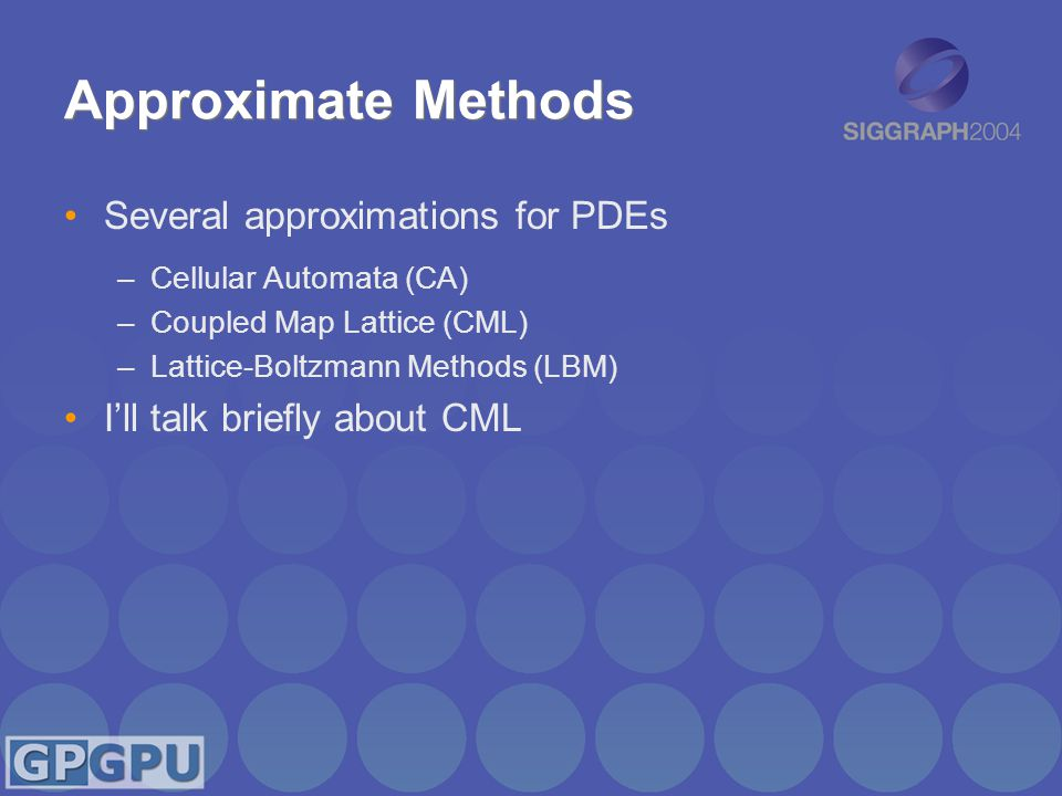 Approximate Methods Several approximations for PDEs –Cellular Automata (CA) –Coupled Map Lattice (CML) –Lattice-Boltzmann Methods (LBM) I'll talk briefly about CML