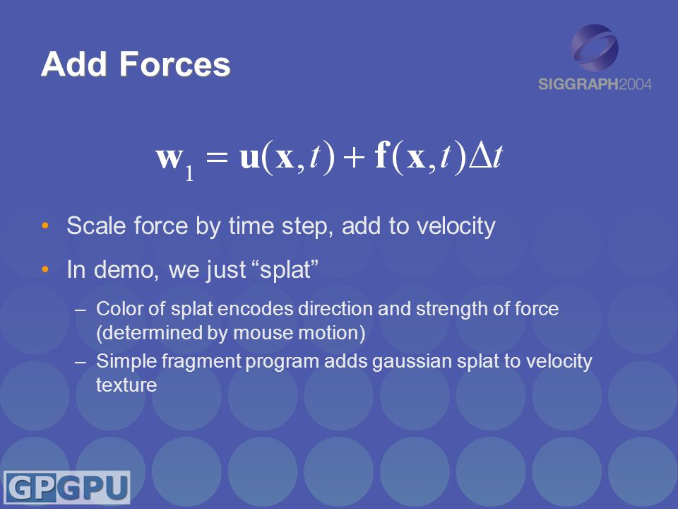 """Add Forces Scale force by time step, add to velocity In demo, we just """"splat"""" –Color of splat encodes direction and strength of force (determined by m"""