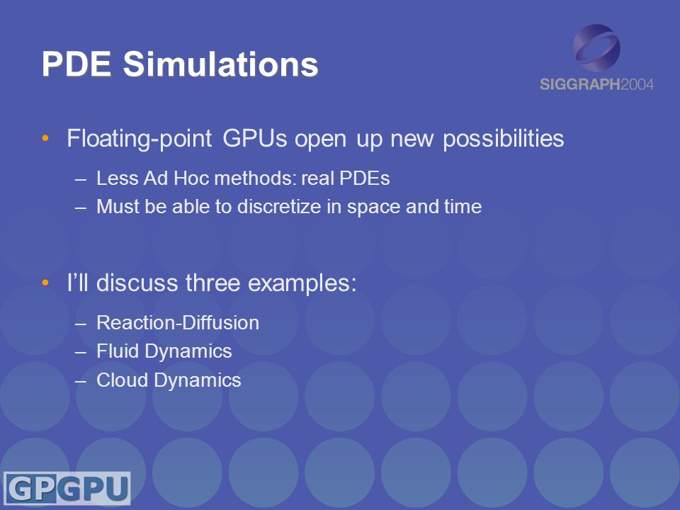 PDE Simulations Floating-point GPUs open up new possibilities –Less Ad Hoc methods: real PDEs –Must be able to discretize in space and time I'll discuss three examples: –Reaction-Diffusion –Fluid Dynamics –Cloud Dynamics