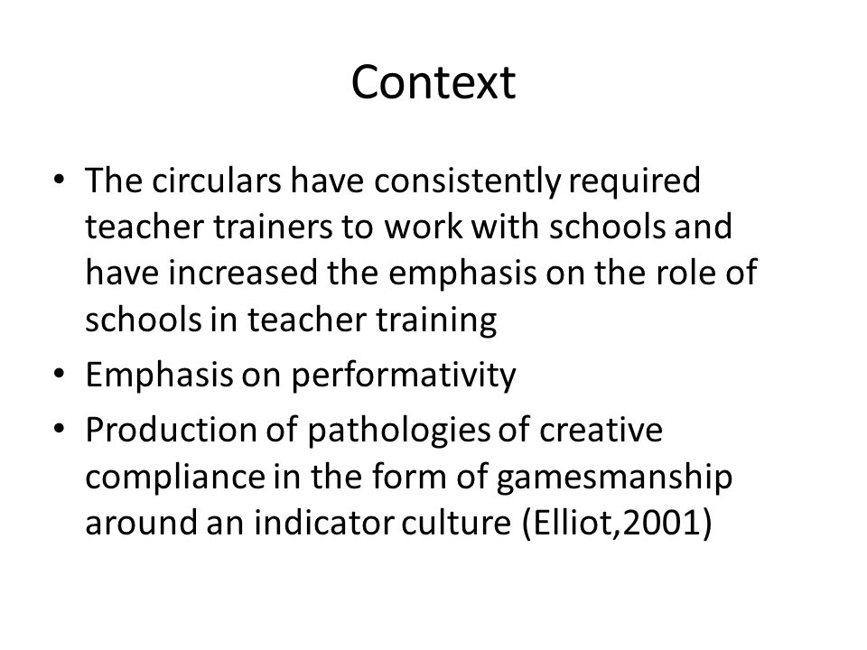 Context The circulars have consistently required teacher trainers to work with schools and have increased the emphasis on the role of schools in teacher training Emphasis on performativity Production of pathologies of creative compliance in the form of gamesmanship around an indicator culture (Elliot,2001)