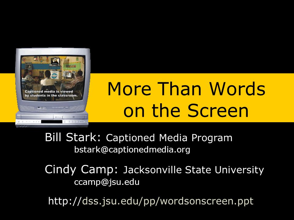 More Than Words on the Screen Bill Stark: Captioned Media Program Cindy Camp: Jacksonville State University