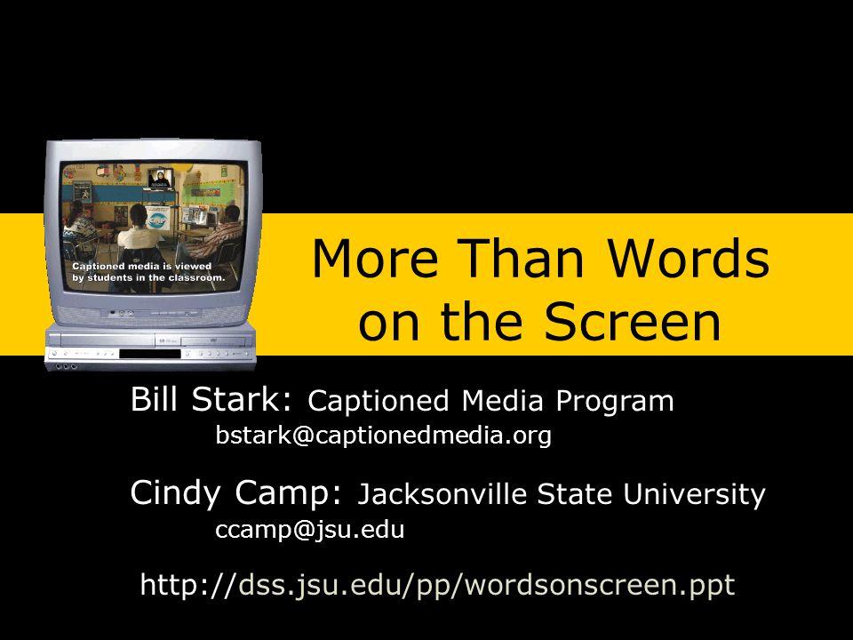 http://dss.jsu.edu/pp/wordsonscreen.ppt More Than Words on the Screen Bill Stark: Captioned Media Program bstark@captionedmedia.org Cindy Camp: Jacksonville State University ccamp@jsu.edu