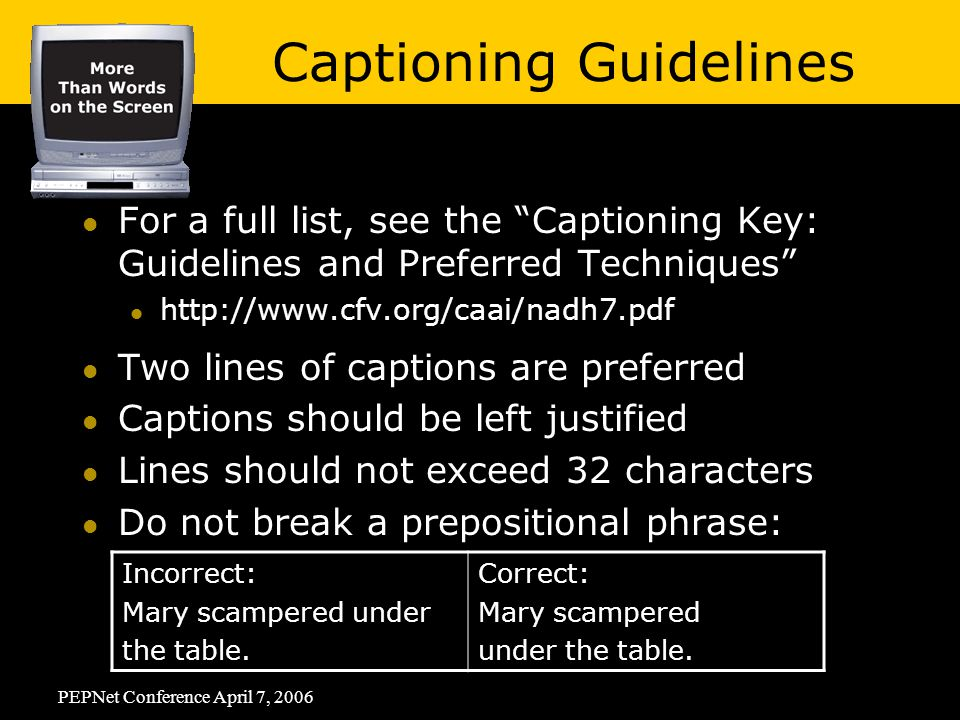 PEPNet Conference April 7, 2006 For a full list, see the Captioning Key: Guidelines and Preferred Techniques   Two lines of captions are preferred Captions should be left justified Lines should not exceed 32 characters Do not break a prepositional phrase: Incorrect: Mary scampered under the table.