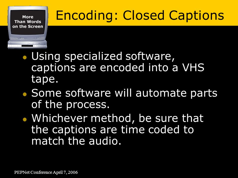 PEPNet Conference April 7, 2006 Using specialized software, captions are encoded into a VHS tape.