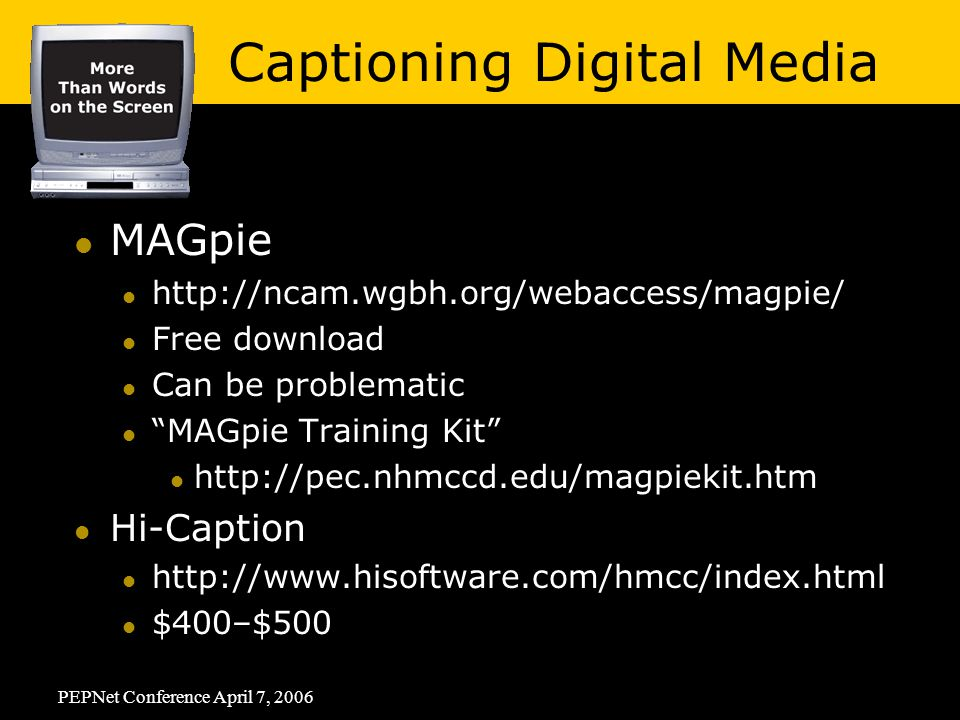 PEPNet Conference April 7, 2006 MAGpie   Free download Can be problematic MAGpie Training Kit   Hi-Caption   $400–$500 Captioning Digital Media