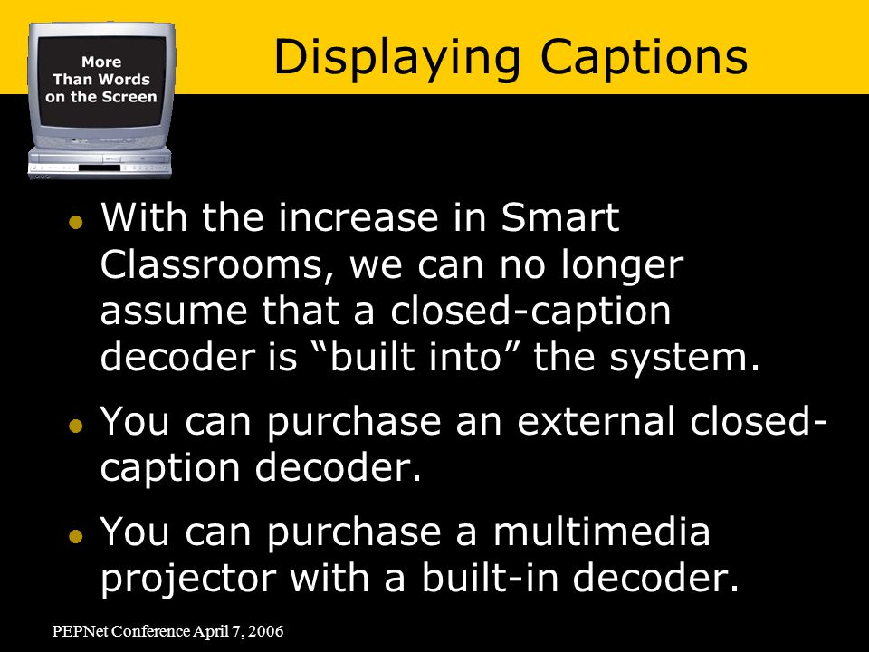 PEPNet Conference April 7, 2006 With the increase in Smart Classrooms, we can no longer assume that a closed-caption decoder is built into the system.