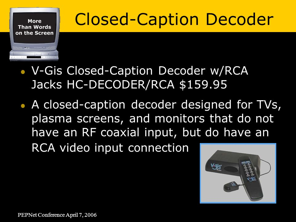PEPNet Conference April 7, 2006 V-Gis Closed-Caption Decoder w/RCA Jacks HC-DECODER/RCA $ A closed-caption decoder designed for TVs, plasma screens, and monitors that do not have an RF coaxial input, but do have an RCA video input connection Closed-Caption Decoder
