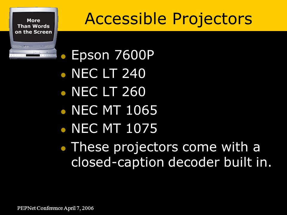 PEPNet Conference April 7, 2006 Epson 7600P NEC LT 240 NEC LT 260 NEC MT 1065 NEC MT 1075 These projectors come with a closed-caption decoder built in.