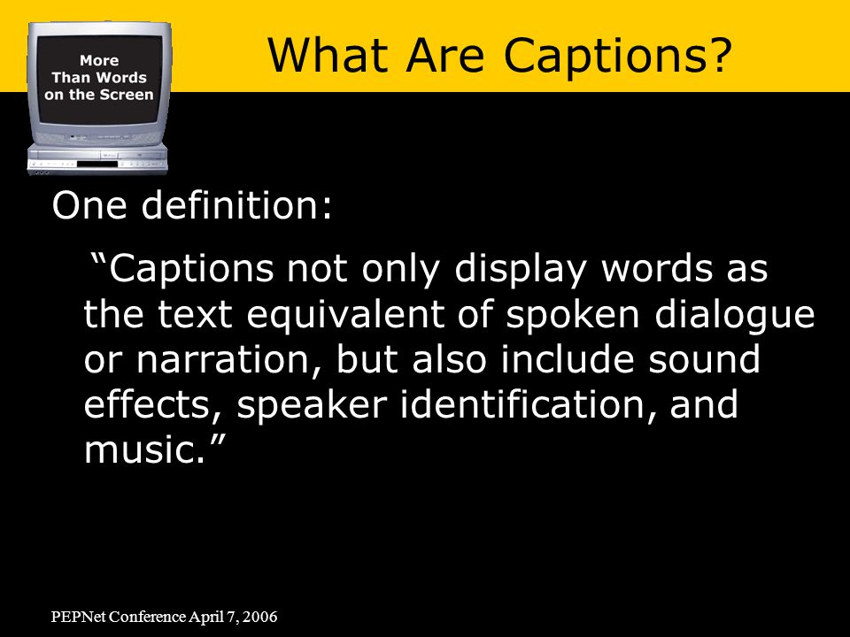 PEPNet Conference April 7, 2006 One definition: Captions not only display words as the text equivalent of spoken dialogue or narration, but also include sound effects, speaker identification, and music. What Are Captions