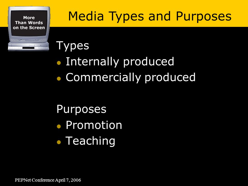 PEPNet Conference April 7, 2006 Types Internally produced Commercially produced Purposes Promotion Teaching Media Types and Purposes