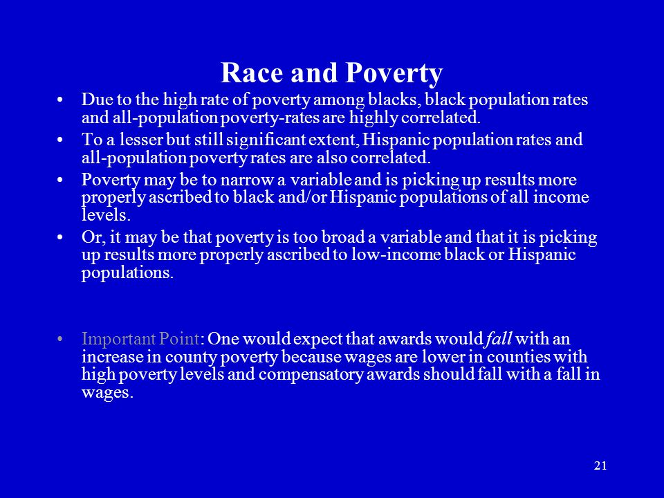 21 Race and Poverty Due to the high rate of poverty among blacks, black population rates and all-population poverty-rates are highly correlated.