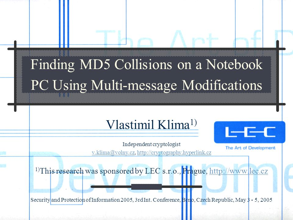 Finding MD5 Collisions on a Notebook PC Using Multi-message Modifications Vlastimil Klima 1) Independent cryptologist v.klima@volny.czv.klima@volny.cz, http://cryptography.hyperlink.czhttp://cryptography.hyperlink.cz 1) This research was sponsored by LEC s.r.o., Prague, http://www.lec.czhttp://www.lec.cz Security and Protection of Information 2005, 3rd Int.