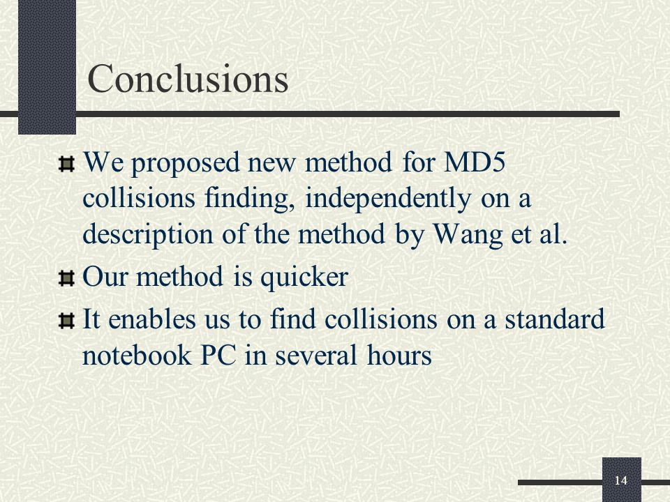 14 Conclusions We proposed new method for MD5 collisions finding, independently on a description of the method by Wang et al. Our method is quicker It
