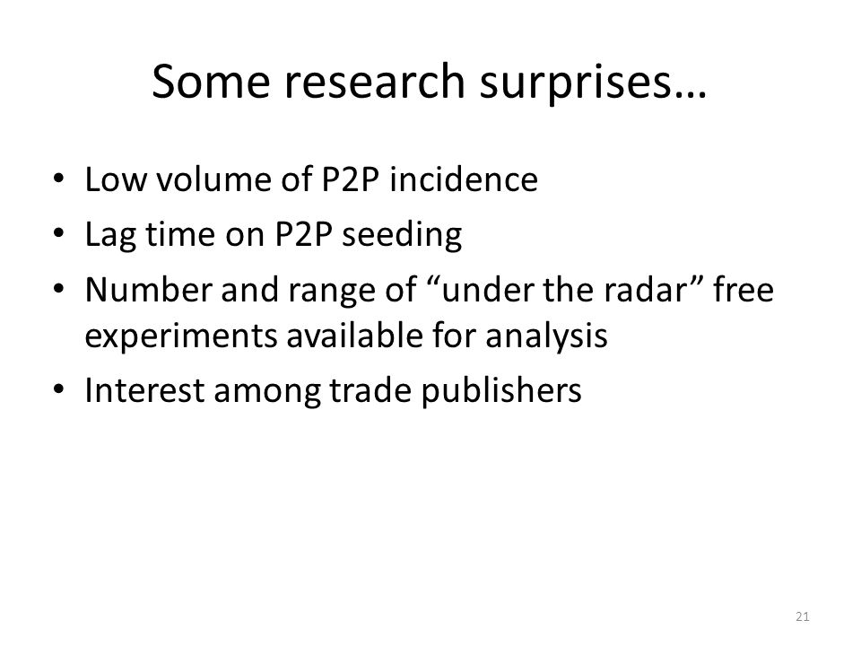 Some research surprises… Low volume of P2P incidence Lag time on P2P seeding Number and range of under the radar free experiments available for analysis Interest among trade publishers 21