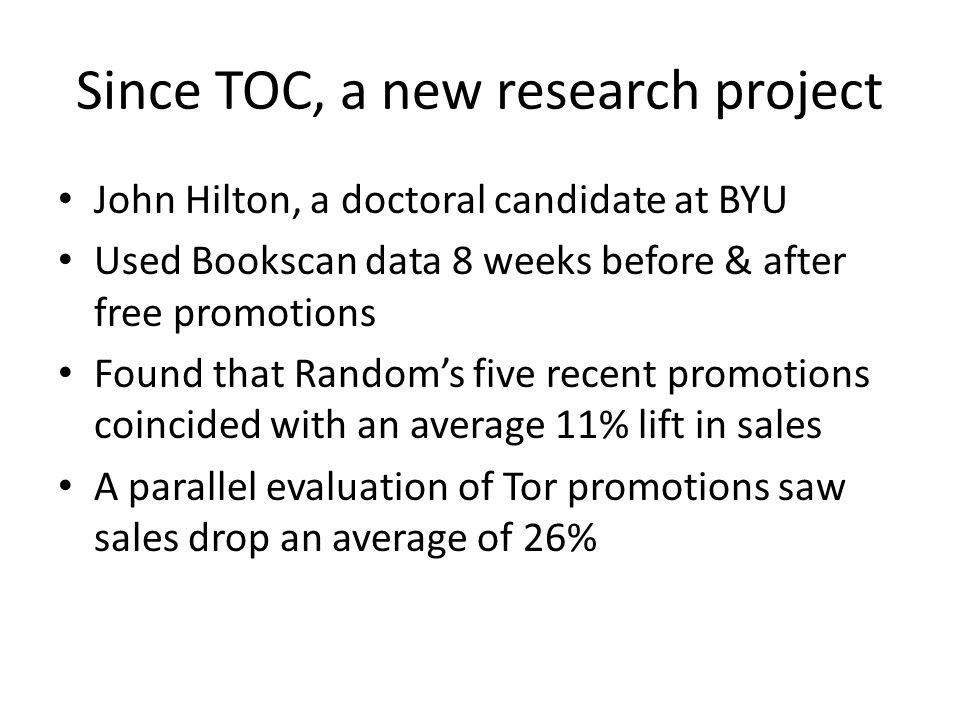 Since TOC, a new research project John Hilton, a doctoral candidate at BYU Used Bookscan data 8 weeks before & after free promotions Found that Random